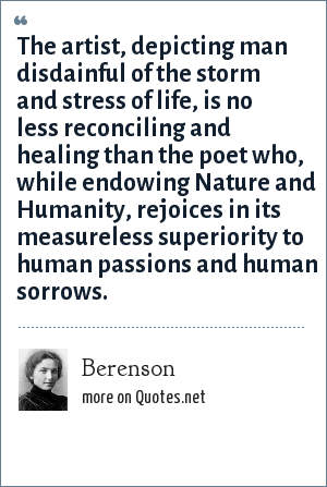 Berenson: The artist, depicting man disdainful of the storm and stress of life, is no less reconciling and healing than the poet who, while endowing Nature and Humanity, rejoices in its measureless superiority to human passions and human sorrows.