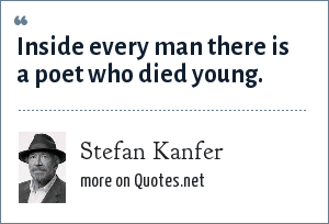 Stefan Kanfer: Inside every man there is a poet who died young.