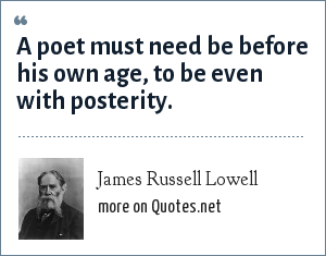 James Russell Lowell: A poet must need be before his own age, to be even with posterity.