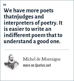 Michel de Montaigne: We have more poets thatnjudges and interpreters of poetry. It is easier to write an indifferent poem that to understand a good one.