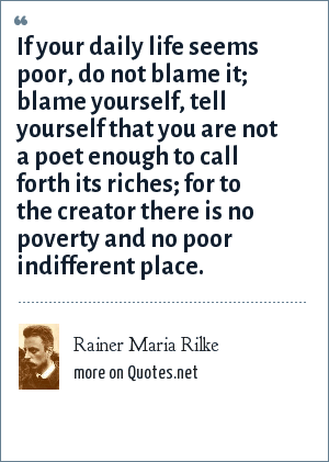 Rainer Maria Rilke: If your daily life seems poor, do not blame it; blame yourself, tell yourself that you are not a poet enough to call forth its riches; for to the creator there is no poverty and no poor indifferent place.