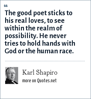 Karl Shapiro: The good poet sticks to his real loves, to see within the realm of possibility. He never tries to hold hands with God or the human race.