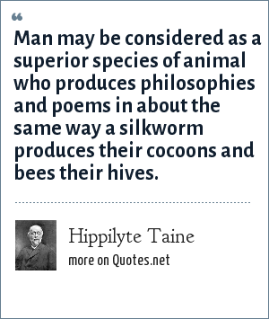 Hippilyte Taine: Man may be considered as a superior species of animal who produces philosophies and poems in about the same way a silkworm produces their cocoons and bees their hives.