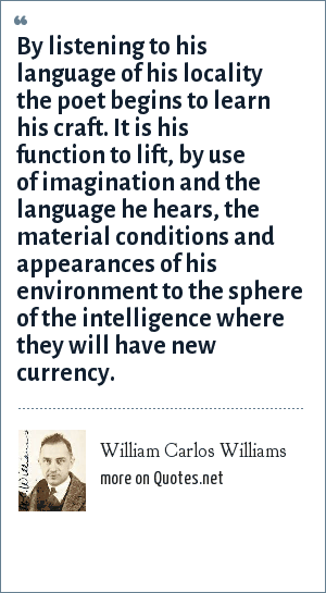 William Carlos Williams: By listening to his language of his locality the poet begins to learn his craft. It is his function to lift, by use of imagination and the language he hears, the material conditions and appearances of his environment to the sphere of the intelligence where they will have new currency.