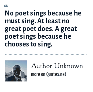 Author Unknown: No poet sings because he must sing. At least no great poet does. A great poet sings because he chooses to sing.