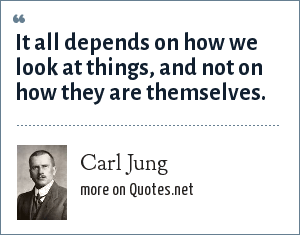 Carl Jung: It all depends on how we look at things, and not on how they are themselves.
