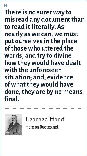 Learned Hand: There is no surer way to misread any document than to read it literally. As nearly as we can, we must put ourselves in the place of those who uttered the words, and try to divine how they would have dealt with the unforeseen situation; and, evidence of what they would have done, they are by no means final.