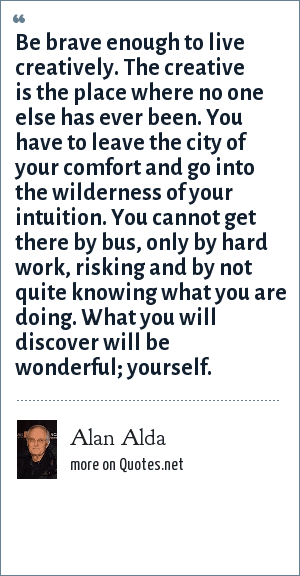 Alan Alda: Be brave enough to live creatively. The creative is the place where no one else has ever been. You have to leave the city of your comfort and go into the wilderness of your intuition. You cannot get there by bus, only by hard work, risking and by not quite knowing what you are doing. What you will discover will be wonderful; yourself.