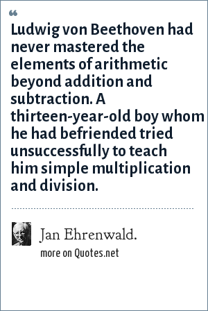 Jan Ehrenwald.: Ludwig von Beethoven had never mastered the elements of arithmetic beyond addition and subtraction. A thirteen-year-old boy whom he had befriended tried unsuccessfully to teach him simple multiplication and division.