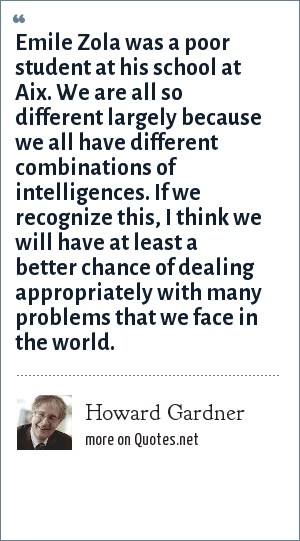 Howard Gardner: Emile Zola was a poor student at his school at Aix. We are all so different largely because we all have different combinations of intelligences. If we recognize this, I think we will have at least a better chance of dealing appropriately with many problems that we face in the world.