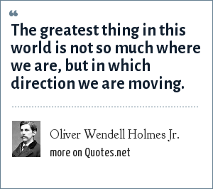 Oliver Wendell Holmes Jr.: The greatest thing in this world is not so much where we are, but in which direction we are moving.