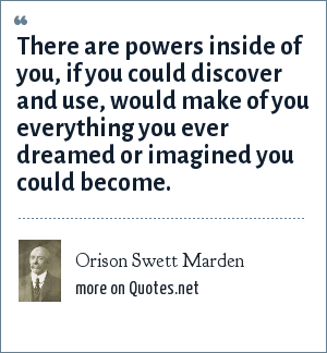 Orison Swett Marden: There are powers inside of you, if you could discover and use, would make of you everything you ever dreamed or imagined you could become.