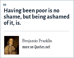 Benjamin Franklin: Having been poor is no shame, but being ashamed of it, is.