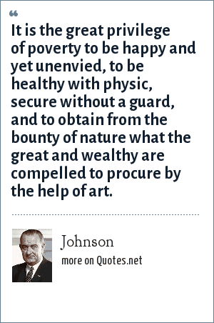 Johnson: It is the great privilege of poverty to be happy and yet unenvied, to be healthy with physic, secure without a guard, and to obtain from the bounty of nature what the great and wealthy are compelled to procure by the help of art.