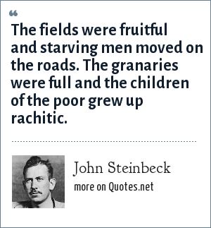 John Steinbeck: The fields were fruitful and starving men moved on the roads. The granaries were full and the children of the poor grew up rachitic.