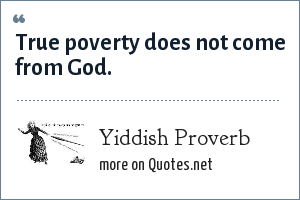 Yiddish Proverb: True poverty does not come from God.
