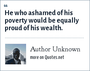 Author Unknown: He who ashamed of his poverty would be equally proud of his wealth.