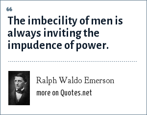Ralph Waldo Emerson: The imbecility of men is always inviting the impudence of power.
