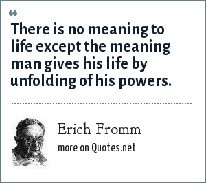 Erich Fromm: There is no meaning to life except the meaning man gives his life by unfolding of his powers.
