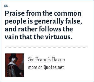 Sir Francis Bacon: Praise from the common people is generally false, and rather follows the vain that the virtuous.