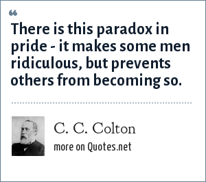 C. C. Colton: There is this paradox in pride - it makes some men ridiculous, but prevents others from becoming so.