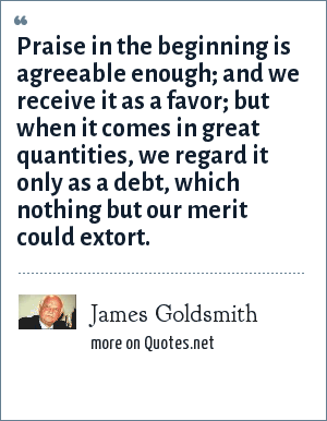 James Goldsmith: Praise in the beginning is agreeable enough; and we receive it as a favor; but when it comes in great quantities, we regard it only as a debt, which nothing but our merit could extort.