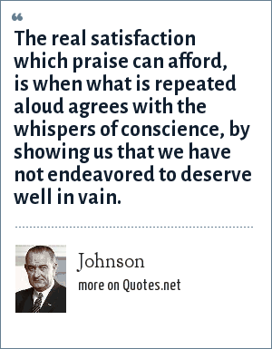 Johnson: The real satisfaction which praise can afford, is when what is repeated aloud agrees with the whispers of conscience, by showing us that we have not endeavored to deserve well in vain.