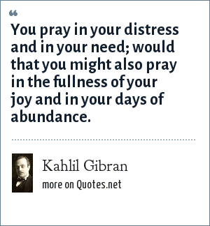Kahlil Gibran: You pray in your distress and in your need; would that you might also pray in the fullness of your joy and in your days of abundance.