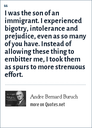 Andre Bernard Buruch: I was the son of an immigrant. I experienced bigotry, intolerance and prejudice, even as so many of you have. Instead of allowing these thing to embitter me, I took them as spurs to more strenuous effort.