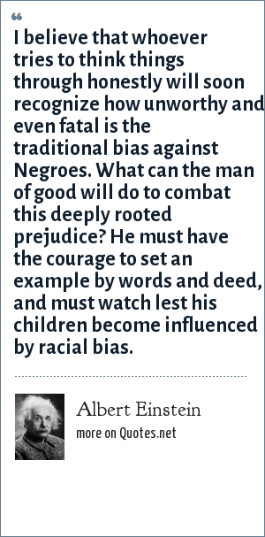 Albert Einstein: I believe that whoever tries to think things through honestly will soon recognize how unworthy and even fatal is the traditional bias against Negroes. What can the man of good will do to combat this deeply rooted prejudice? He must have the courage to set an example by words and deed, and must watch lest his children become influenced by racial bias.
