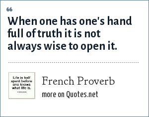 French Proverb: When one has one's hand full of truth it is not always wise to open it.