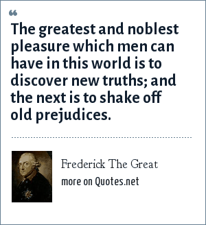 Frederick The Great: The greatest and noblest pleasure which men can have in this world is to discover new truths; and the next is to shake off old prejudices.