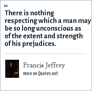 Francis Jeffrey: There is nothing respecting which a man may be so long unconscious as of the extent and strength of his prejudices.