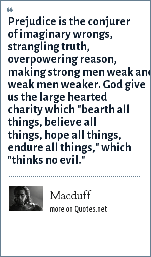Macduff: Prejudice is the conjurer of imaginary wrongs, strangling truth, overpowering reason, making strong men weak and weak men weaker. God give us the large hearted charity which