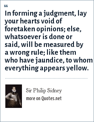 Sir Philip Sidney: In forming a judgment, lay your hearts void of foretaken opinions; else, whatsoever is done or said, will be measured by a wrong rule; like them who have jaundice, to whom everything appears yellow.