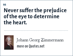 Johann Georg Zimmermann: Never suffer the prejudice of the eye to determine the heart.