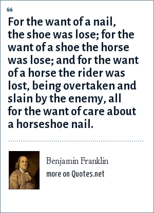 Benjamin Franklin: For the want of a nail, the shoe was lose; for the want of a shoe the horse was lose; and for the want of a horse the rider was lost, being overtaken and slain by the enemy, all for the want of care about a horseshoe nail.