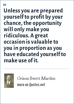 Orison Swett Marden: Unless you are prepared yourself to profit by your chance, the opportunity will only make you ridiculous. A great occasion is valuable to you in proportion as you have educated yourself to make use of it.