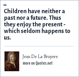 Jean De La Bruyere: Children have neither a past nor a future. Thus they enjoy the present - which seldom happens to us.