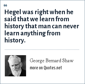George Bernard Shaw: Hegel was right when he said that we learn from history that man can never learn anything from history.