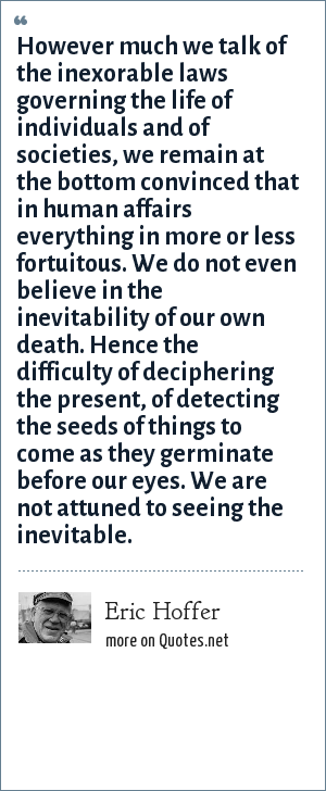 Eric Hoffer: However much we talk of the inexorable laws governing the life of individuals and of societies, we remain at the bottom convinced that in human affairs everything in more or less fortuitous. We do not even believe in the inevitability of our own death. Hence the difficulty of deciphering the present, of detecting the seeds of things to come as they germinate before our eyes. We are not attuned to seeing the inevitable.