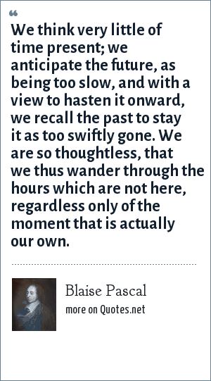 Blaise Pascal: We think very little of time present; we anticipate the future, as being too slow, and with a view to hasten it onward, we recall the past to stay it as too swiftly gone. We are so thoughtless, that we thus wander through the hours which are not here, regardless only of the moment that is actually our own.