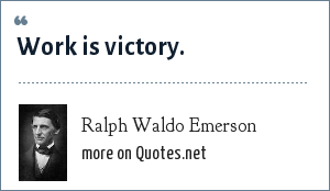 Ralph Waldo Emerson: Work is victory.