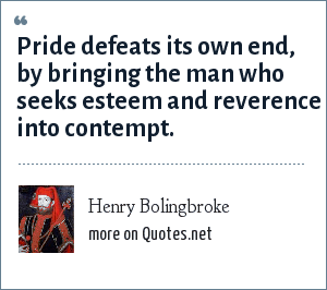 Henry Bolingbroke: Pride defeats its own end, by bringing the man who seeks esteem and reverence into contempt.