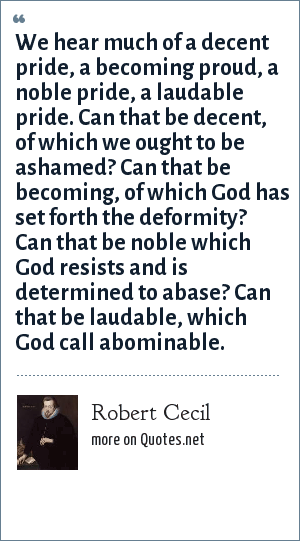 Robert Cecil: We hear much of a decent pride, a becoming proud, a noble pride, a laudable pride. Can that be decent, of which we ought to be ashamed? Can that be becoming, of which God has set forth the deformity? Can that be noble which God resists and is determined to abase? Can that be laudable, which God call abominable.