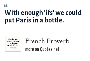 French Proverb: With enough 'ifs' we could put Paris in a bottle.