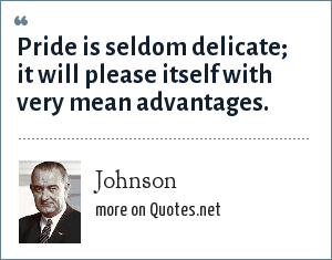 Johnson: Pride is seldom delicate; it will please itself with very mean advantages.