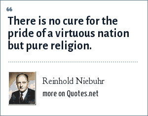 Reinhold Niebuhr: There is no cure for the pride of a virtuous nation but pure religion.