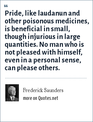 Frederick Saunders: Pride, like laudanun and other poisonous medicines, is beneficial in small, though injurious in large quantities. No man who is not pleased with himself, even in a personal sense, can please others.