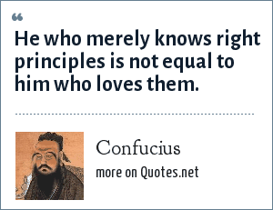 Confucius: He who merely knows right principles is not equal to him who loves them.
